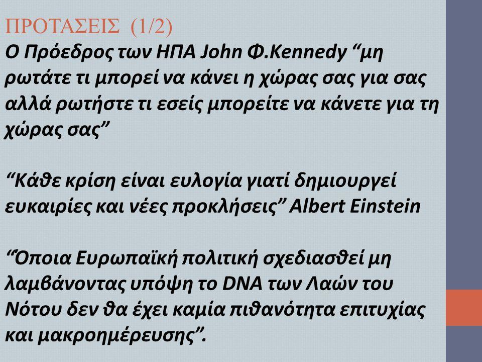 ΠΡΟΤΑΣΕΙΣ (1/2) Ο Πρόεδρος των ΗΠΑ John Φ.Kennedy μη ρωτάτε τι μπορεί να κάνει η χώρας σας για σας αλλά ρωτήστε τι εσείς μπορείτε να κάνετε για τη χώρας σας Κάθε κρίση είναι ευλογία γιατί δημιουργεί ευκαιρίες και νέες προκλήσεις Albert Einstein Όποια Ευρωπαϊκή πολιτική σχεδιασθεί μη λαμβάνοντας υπόψη το DNA των Λαών του Νότου δεν θα έχει καμία πιθανότητα επιτυχίας και μακροημέρευσης .