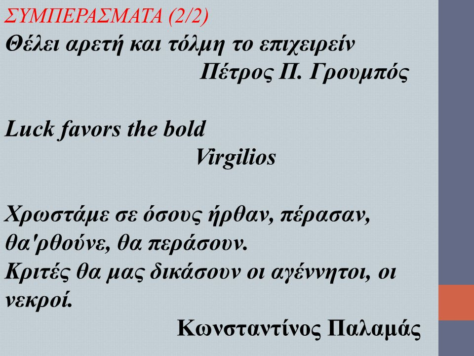 ΣΥΜΠΕΡΑΣΜΑΤΑ (2/2) Θέλει αρετή και τόλμη το επιχειρείν Πέτρος Π. Γρουμπός Luck favors the bold Virgilios Χρωστάμε σε όσους ήρθαν, πέρασαν, θα'ρθούνε,