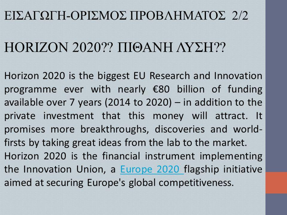 ΕΙΣΑΓΩΓΗ-ΟΡΙΣΜΟΣ ΠΡΟΒΛΗΜΑΤΟΣ 2/2 HORIZON 2020?? ΠΙΘΑΝΗ ΛΥΣΗ?? Horizon 2020 is the biggest EU Research and Innovation programme ever with nearly €80 bi