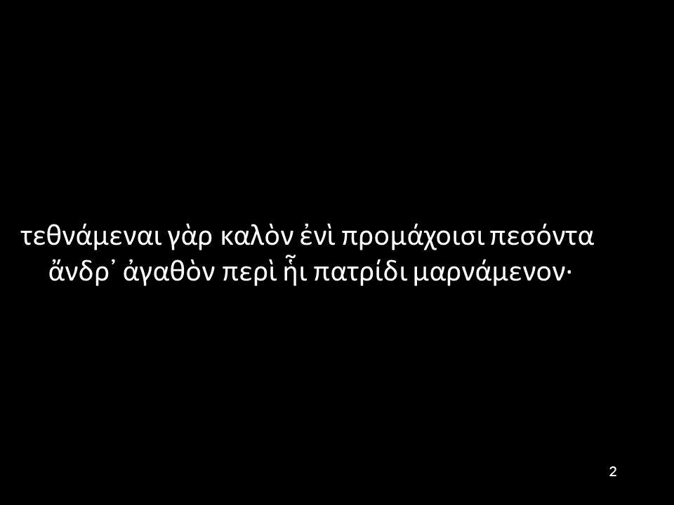 2 τεθνάμεναι γὰρ καλὸν ἐνὶ προμάχοισι πεσόντα ἄνδρ᾽ ἀγαθὸν περὶ ἧι πατρίδι μαρνάμενον·