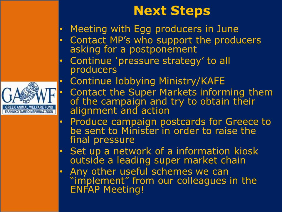 • Meeting with Egg producers in June • Contact MP's who support the producers asking for a postponement • Continue 'pressure strategy' to all producers • Continue lobbying Ministry/KAFE • Contact the Super Markets informing them of the campaign and try to obtain their alignment and action • Produce campaign postcards for Greece to be sent to Minister in order to raise the final pressure • Set up a network of a information kiosk outside a leading super market chain • Any other useful schemes we can implement from our colleagues in the ENFAP Meeting.