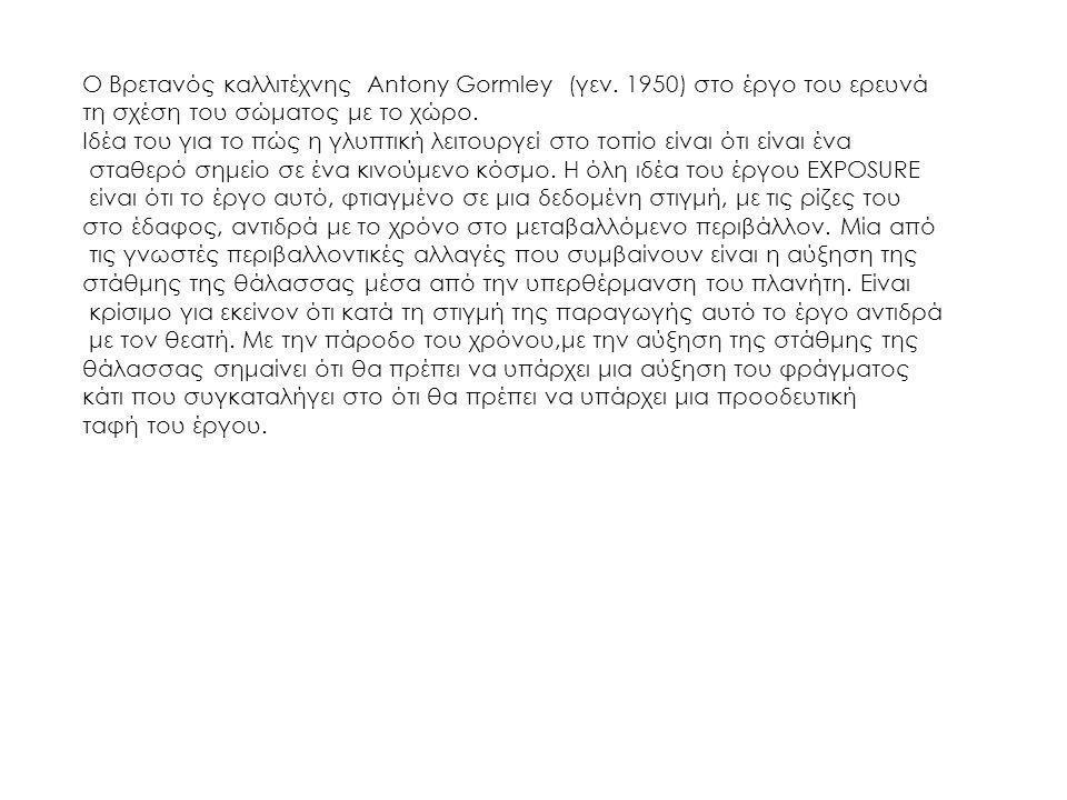 Ο Βρετανός καλλιτέχνης Antony Gormley (γεν. 1950) στο έργο του ερευνά τη σχέση του σώματος με το χώρο. Ιδέα του για το πώς η γλυπτική λειτουργεί στο τ
