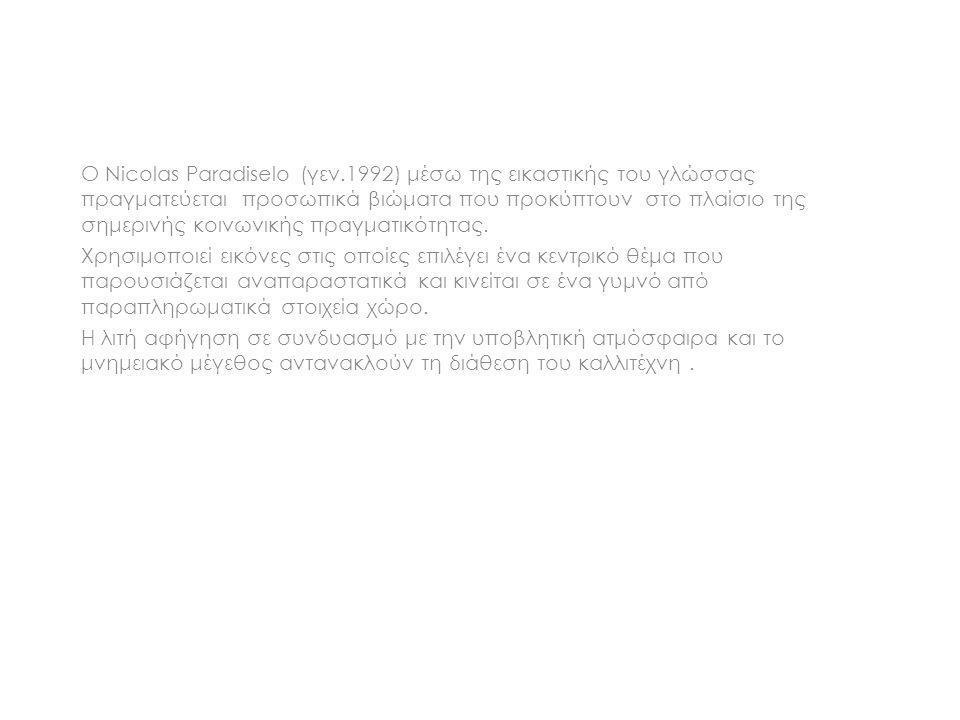 Ο Nicolas Paradiselo (γεν.1992) μέσω της εικαστικής του γλώσσας πραγματεύεται προσωπικά βιώματα που προκύπτουν στο πλαίσιο της σημερινής κοινωνικής πρ