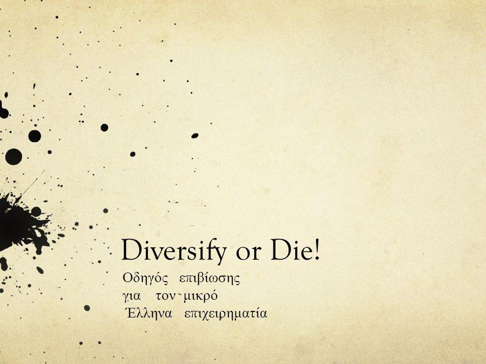 Diversify or Die! Οδηγός ε π ιβίωσης για τον μικρό Έλληνα ε π ιχειρηματία