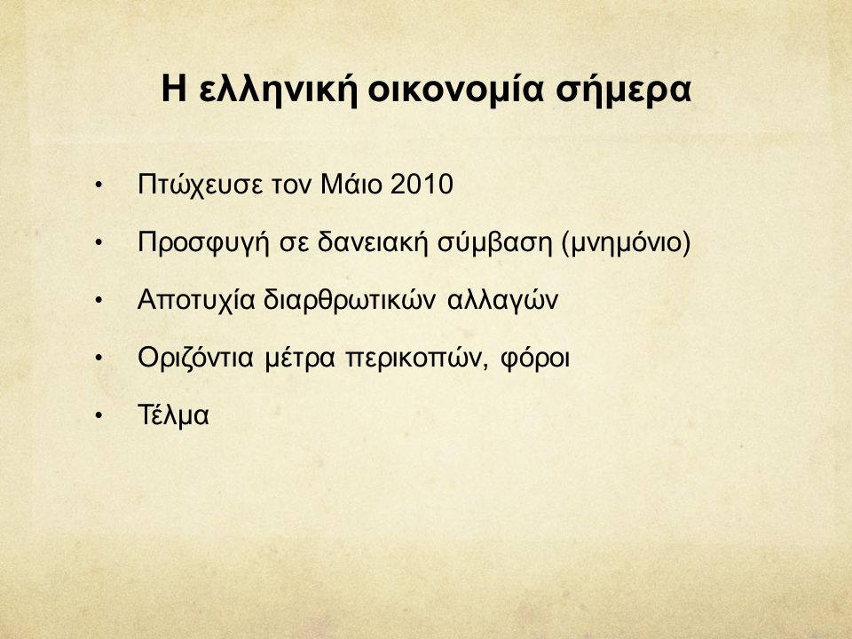 H ελληνική οικονομία σήμερα • Πτώχευσε τον Μάιο 2010 • Προσφυγή σε δανειακή σύμβαση (μνημόνιο) • Αποτυχία διαρθρωτικών αλλαγών • Οριζόντια μέτρα περικ