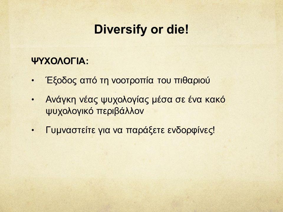Diversify or die! ΨΥΧΟΛΟΓΙΑ: • Έξοδος από τη νοοτροπία του πιθαριού • Ανάγκη νέας ψυχολογίας μέσα σε ένα κακό ψυχολογικό περιβάλλον • Γυμναστείτε για