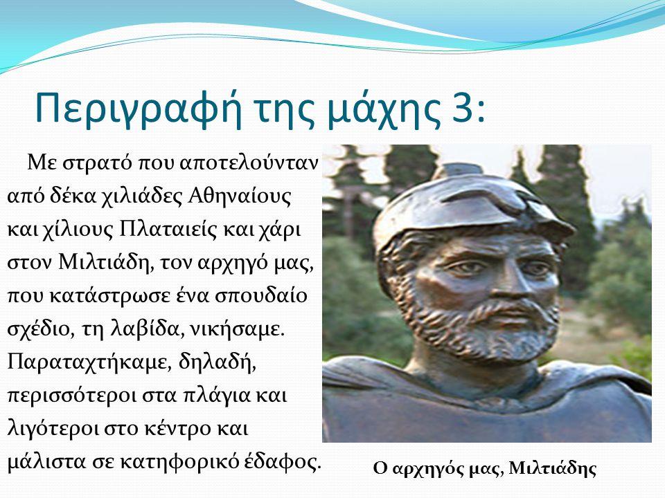 Περιγραφή της μάχης 3: Με στρατό που αποτελούνταν από δέκα χιλιάδες Αθηναίους και χίλιους Πλαταιείς και χάρι στον Μιλτιάδη, τον αρχηγό μας, που κατάστ
