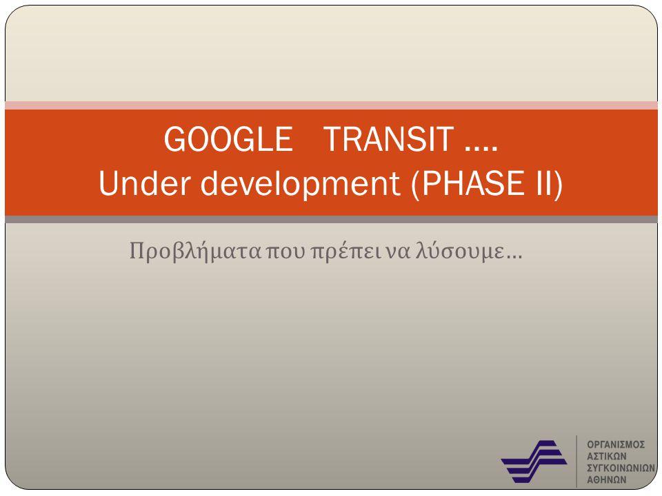 Προβλήματα που πρέπει να λύσουμε … GOOGLE TRANSIT …. Under development (PHASE II)