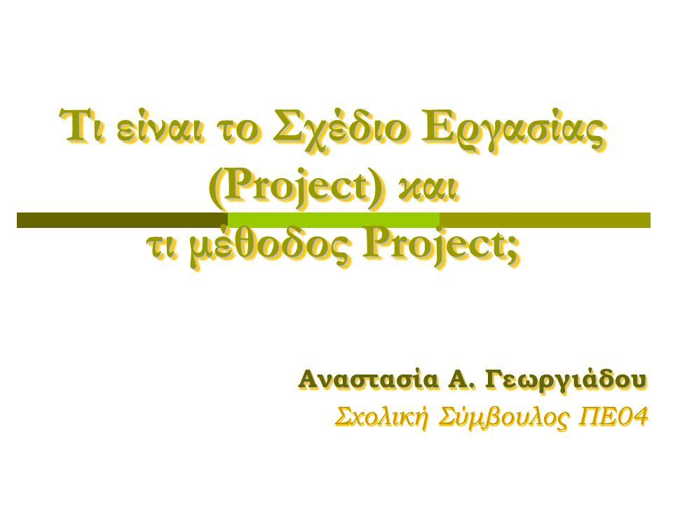 Τι είναι το Σχέδιο Εργασίας (Project) και τι μέθοδος Project; Αναστασία Α. Γεωργιάδου Σχολική Σύμβουλος ΠΕ04 Αναστασία Α. Γεωργιάδου Σχολική Σύμβουλος