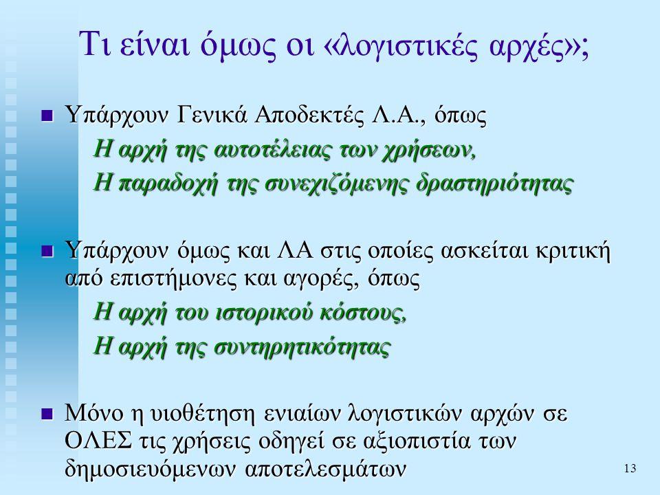 13 Τι είναι όμως οι « λογιστικές αρχές »;  Υπάρχουν Γενικά Αποδεκτές Λ.Α., όπως Η αρχή της αυτοτέλειας των χρήσεων, Η παραδοχή της συνεχιζόμενης δραστηριότητας  Υπάρχουν όμως και ΛΑ στις οποίες ασκείται κριτική από επιστήμονες και αγορές, όπως Η αρχή του ιστορικού κόστους, Η αρχή της συντηρητικότητας  Μόνο η υιοθέτηση ενιαίων λογιστικών αρχών σε ΟΛΕΣ τις χρήσεις οδηγεί σε αξιοπιστία των δημοσιευόμενων αποτελεσμάτων