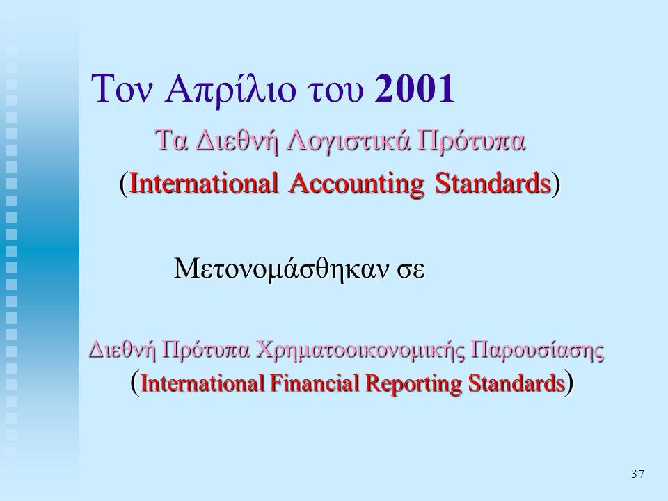 37 Τον Απρίλιο του 2001 Τα Διεθνή Λογιστικά Πρότυπα (International Accounting Standards) Μετονομάσθηκαν σε Διεθνή Πρότυπα Χρηματοοικονομικής Παρουσίασης ( International Financial Reporting Standards ) Διεθνή Πρότυπα Χρηματοοικονομικής Παρουσίασης ( International Financial Reporting Standards )