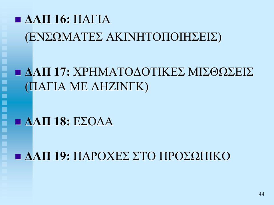 44  ΔΛΠ 16: ΠΑΓΙΑ (ΕΝΣΩΜΑΤΕΣ ΑΚΙΝΗΤΟΠΟΙΗΣΕΙΣ)  ΔΛΠ 17: ΧΡΗΜΑΤΟΔΟΤΙΚΕΣ ΜΙΣΘΩΣΕΙΣ (ΠΑΓΙΑ ΜΕ ΛΗΖΙΝΓΚ)  ΔΛΠ 18: ΕΣΟΔΑ  ΔΛΠ 19: ΠΑΡΟΧΕΣ ΣΤΟ ΠΡΟΣΩΠΙΚΟ