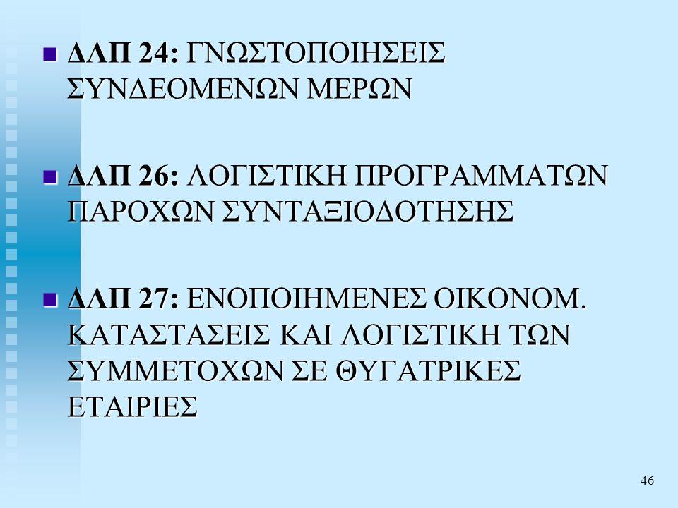 46  ΔΛΠ 24: ΓΝΩΣΤΟΠΟΙΗΣΕΙΣ ΣΥΝΔΕΟΜΕΝΩΝ ΜΕΡΩΝ  ΔΛΠ 26: ΛΟΓΙΣΤΙΚΗ ΠΡΟΓΡΑΜΜΑΤΩΝ ΠΑΡΟΧΩΝ ΣΥΝΤΑΞΙΟΔΟΤΗΣΗΣ  ΔΛΠ 27: ΕΝΟΠΟΙΗΜΕΝΕΣ ΟΙΚΟΝΟΜ.