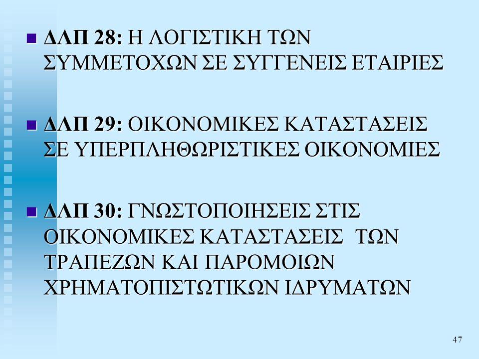 47  ΔΛΠ 28: Η ΛΟΓΙΣΤΙΚΗ ΤΩΝ ΣΥΜΜΕΤΟΧΩΝ ΣΕ ΣΥΓΓΕΝΕΙΣ ΕΤΑΙΡΙΕΣ  ΔΛΠ 29: ΟΙΚΟΝΟΜΙΚΕΣ ΚΑΤΑΣΤΑΣΕΙΣ ΣΕ ΥΠΕΡΠΛΗΘΩΡΙΣΤΙΚΕΣ ΟΙΚΟΝΟΜΙΕΣ  ΔΛΠ 30: ΓΝΩΣΤΟΠΟΙΗΣΕΙΣ ΣΤΙΣ ΟΙΚΟΝΟΜΙΚΕΣ ΚΑΤΑΣΤΑΣΕΙΣ ΤΩΝ ΤΡΑΠΕΖΩΝ ΚΑΙ ΠΑΡΟΜΟΙΩΝ ΧΡΗΜΑΤΟΠΙΣΤΩΤΙΚΩΝ ΙΔΡΥΜΑΤΩΝ