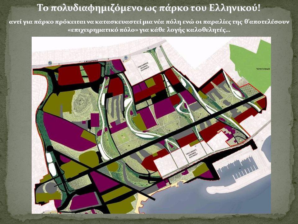 Το πολυδιαφημιζόμενο ως πάρκο του Ελληνικού! αντί για πάρκο πρόκειται να κατασκευαστεί μια νέα πόλη ενώ οι παραλίες της θ'αποτελέσουν «επιχειρηματικό