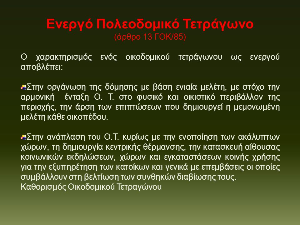 Ενεργό Πολεοδομικό Τετράγωνο (άρθρο 13 ΓΟΚ/85) Ο χαρακτηρισμός ενός οικοδομικού τετράγωνου ως ενεργού αποβλέπει: Στην οργάνωση της δόμησης με βάση ενιαία μελέτη, με στόχο την αρμονική ένταξη Ο.