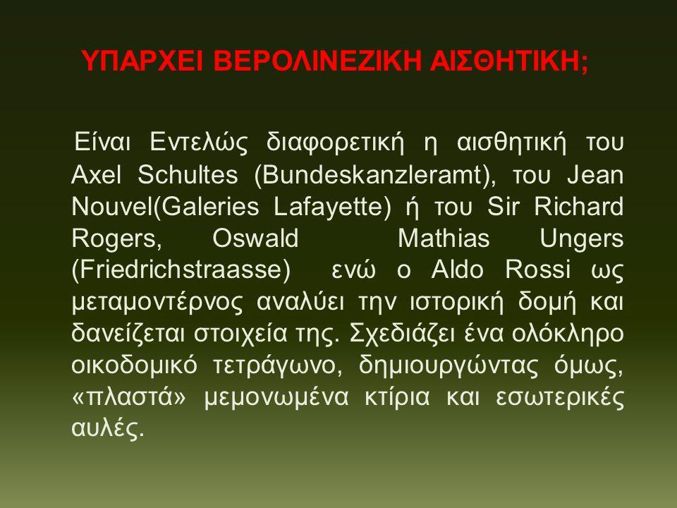 ΥΠΑΡΧΕΙ ΒΕΡΟΛΙΝΕΖΙΚΗ ΑΙΣΘΗΤΙΚΗ; Είναι Εντελώς διαφορετική η αισθητική του Axel Schultes (Bundeskanzleramt), του Jean Nouvel(Galeries Lafayette) ή του Sir Richard Rogers, Oswald Mathias Ungers (Friedrichstraasse) ενώ ο Aldo Rossi ως μεταμοντέρνος αναλύει την ιστορική δομή και δανείζεται στοιχεία της.