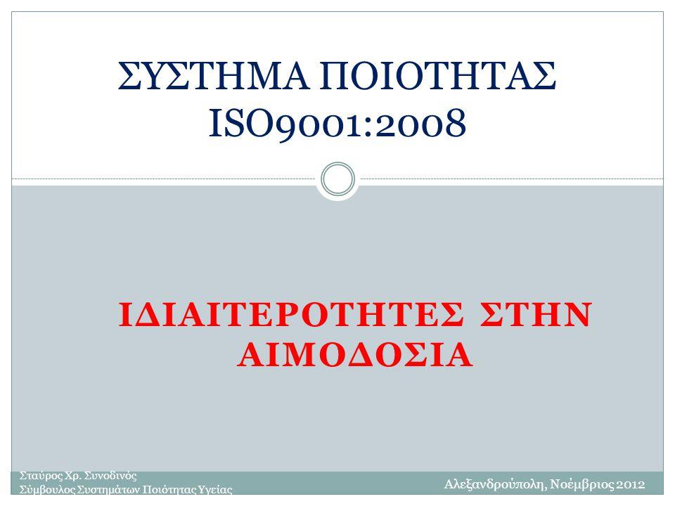 ΙΔΙΑΙΤΕΡΟΤΗΤΕΣ ΣΤΗΝ ΑΙΜΟΔΟΣΙΑ ΣΥΣΤΗΜΑ ΠΟΙΟΤΗΤΑΣ ISO9001:2008 Σταύρος Χρ. Συνοδινός Σύμβουλος Συστημάτων Ποιότητας Υγείας Αλεξανδρούπολη, Νοέμβριος 201