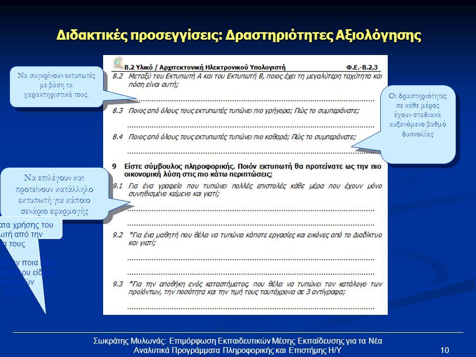 10 Σωκράτης Μυλωνάς: Επιμόρφωση Εκπαιδευτικών Μέσης Εκπαίδευσης για τα Νέα Αναλυτικά Προγράμματα Πληροφορικής και Επιστήμης Η/Υ Διδακτικές προσεγγίσεις: Δραστηριότητες Αξιολόγησης Οι δραστηριότητες σε κάθε μέρος έχουν σταδιακά αυξανόμενο βαθμό δυσκολίας Να επιλέγουν και προτείνουν κατάλληλο εκτυπωτή για κάποιο σενάριο εφαρμογής Να συγκρίνουν εκτυπωτές με βάση τα χαρακτηριστικά τους.