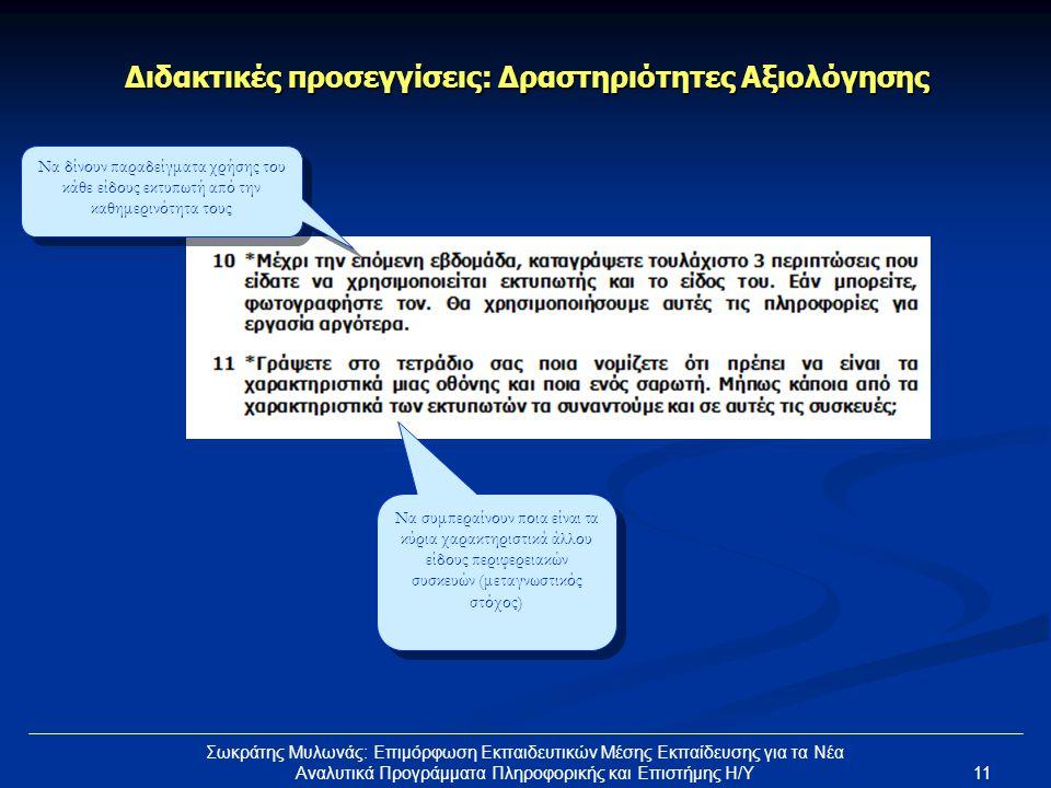 11 Σωκράτης Μυλωνάς: Επιμόρφωση Εκπαιδευτικών Μέσης Εκπαίδευσης για τα Νέα Αναλυτικά Προγράμματα Πληροφορικής και Επιστήμης Η/Υ Διδακτικές προσεγγίσεις: Δραστηριότητες Αξιολόγησης Να συμπεραίνουν ποια είναι τα κύρια χαρακτηριστικά άλλου είδους περιφερειακών συσκευών (μεταγνωστικός στόχος) Να δίνουν παραδείγματα χρήσης του κάθε είδους εκτυπωτή από την καθημερινότητα τους