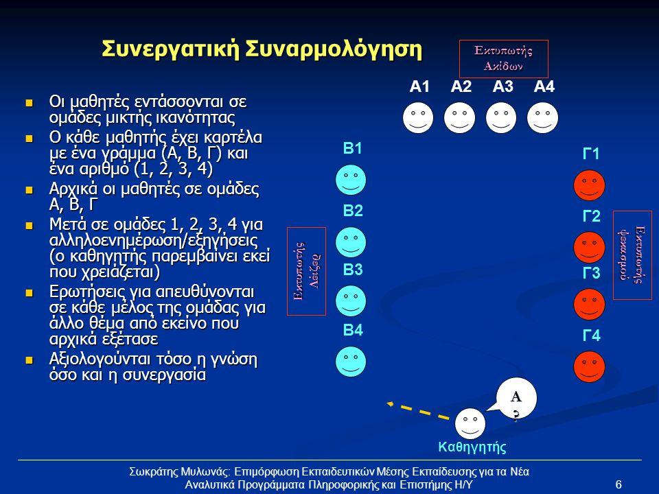 6 Σωκράτης Μυλωνάς: Επιμόρφωση Εκπαιδευτικών Μέσης Εκπαίδευσης για τα Νέα Αναλυτικά Προγράμματα Πληροφορικής και Επιστήμης Η/Υ Συνεργατική Συναρμολόγηση  Οι μαθητές εντάσσονται σε ομάδες μικτής ικανότητας  Ο κάθε μαθητής έχει καρτέλα με ένα γράμμα (Α, Β, Γ) και ένα αριθμό (1, 2, 3, 4)  Αρχικά οι μαθητές σε ομάδες Α, Β, Γ  Μετά σε ομάδες 1, 2, 3, 4 για αλληλοενημέρωση/εξηγήσεις (ο καθηγητής παρεμβαίνει εκεί που χρειάζεται)  Ερωτήσεις για απευθύνονται σε κάθε μέλος της ομάδας για άλλο θέμα από εκείνο που αρχικά εξέτασε  Αξιολογούνται τόσο η γνώση όσο και η συνεργασία A1A2A3A4 B2 B1 B3 B4 Γ2Γ2 Γ1Γ1 Γ3Γ3 Γ4Γ4 Καθηγητής Εκτυπωτής Ακίδων Εκτυπωτής Λέιζερ Εκτυπωτής ψεκασμού A?A?A?A?