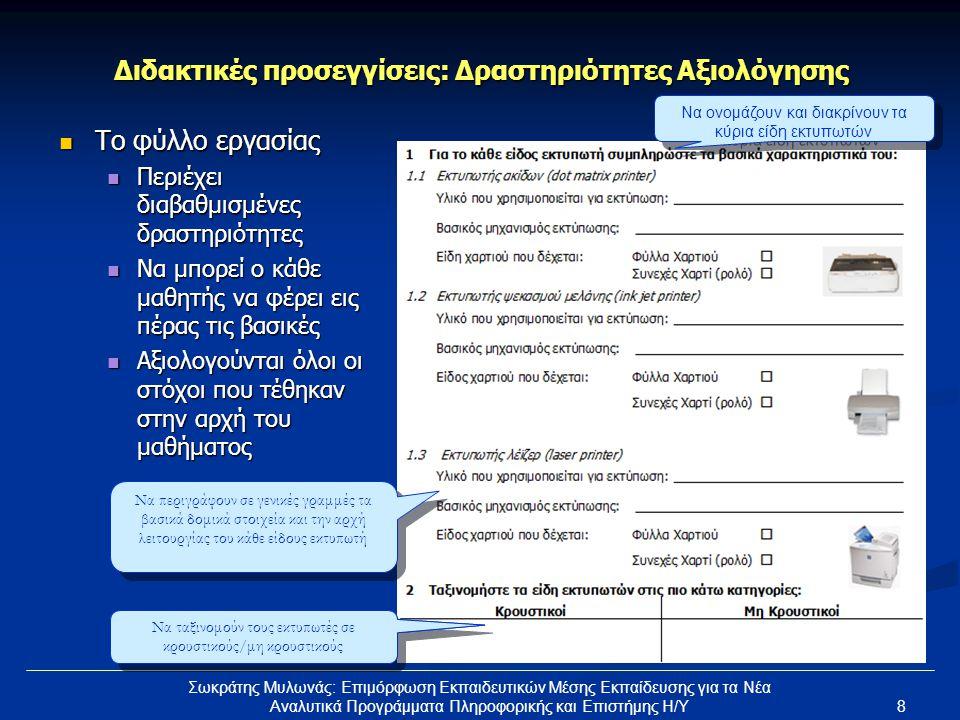 8 Σωκράτης Μυλωνάς: Επιμόρφωση Εκπαιδευτικών Μέσης Εκπαίδευσης για τα Νέα Αναλυτικά Προγράμματα Πληροφορικής και Επιστήμης Η/Υ Διδακτικές προσεγγίσεις: Δραστηριότητες Αξιολόγησης  Το φύλλο εργασίας  Περιέχει διαβαθμισμένες δραστηριότητες  Να μπορεί ο κάθε μαθητής να φέρει εις πέρας τις βασικές  Αξιολογούνται όλοι οι στόχοι που τέθηκαν στην αρχή του μαθήματος Να ονομάζουν και διακρίνουν τα κύρια είδη εκτυπωτών Να περιγράφουν σε γενικές γραμμές τα βασικά δομικά στοιχεία και την αρχή λειτουργίας του κάθε είδους εκτυπωτή Να ταξινομούν τους εκτυπωτές σε κρουστικούς/μη κρουστικούς