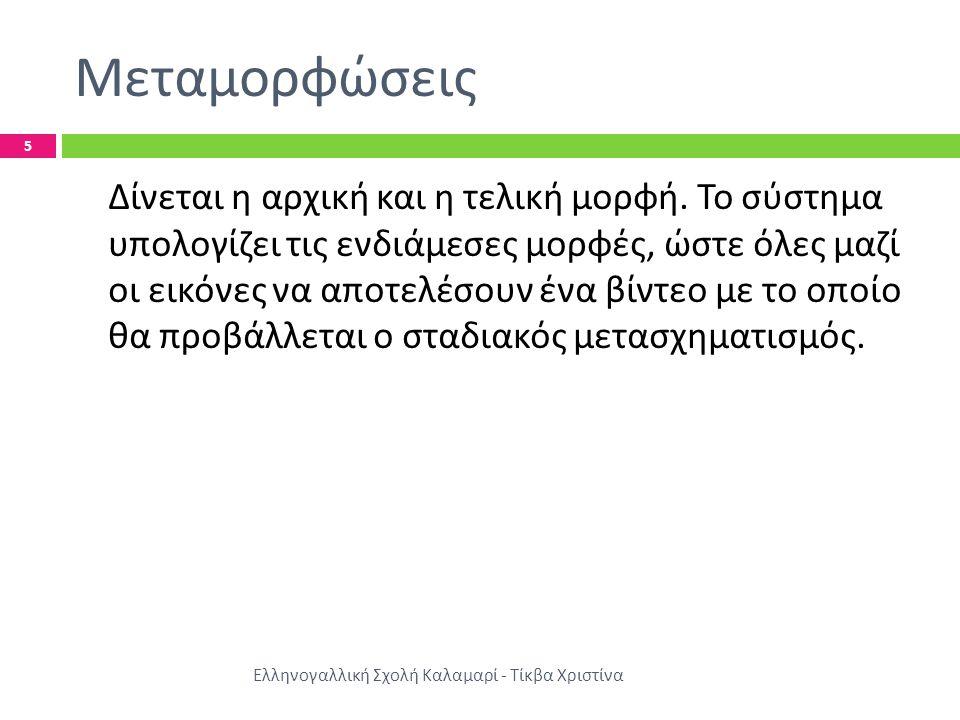 Μεταμορφώσεις Ελληνογαλλική Σχολή Καλαμαρί - Τίκβα Χριστίνα 5 Δίνεται η αρχική και η τελική μορφή.
