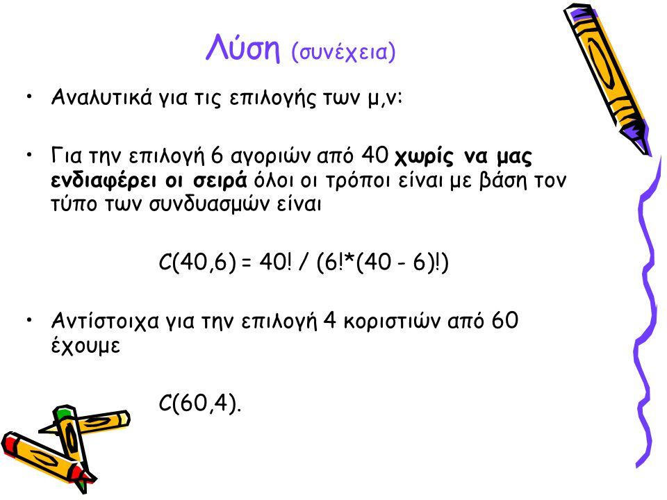 Λύση (συνέχεια) •Αναλυτικά για τις επιλογής των μ,ν: •Για την επιλογή 6 αγοριών από 40 χωρίς να μας ενδιαφέρει οι σειρά όλοι οι τρόποι είναι με βάση τ