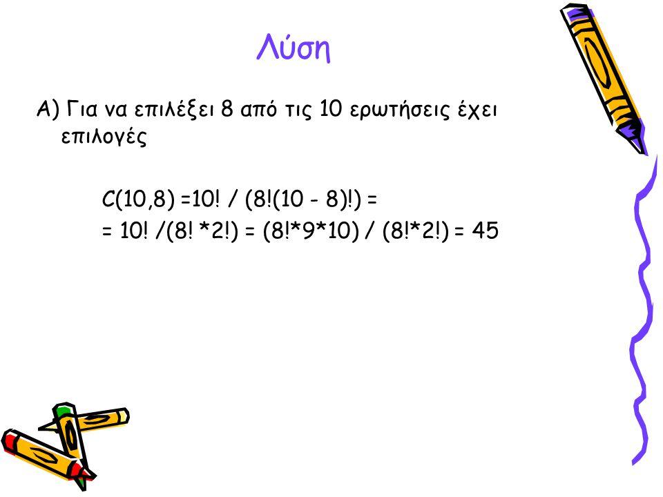 Λύση Α) Για να επιλέξει 8 από τις 10 ερωτήσεις έχει επιλογές C(10,8) =10! / (8!(10 - 8)!) = = 10! /(8! *2!) = (8!*9*10) / (8!*2!) = 45