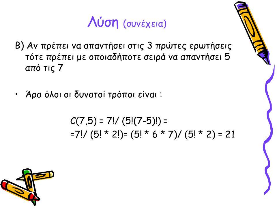 Λύση (συνέχεια) B) Αν πρέπει να απαντήσει στις 3 πρώτες ερωτήσεις τότε πρέπει με οποιαδήποτε σειρά να απαντήσει 5 από τις 7 •Άρα όλοι οι δυνατοί τρόπο