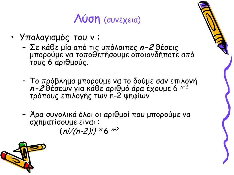 Λύση (συνέχεια) •Υπολογισμός του ν : –Σε κάθε μία από τις υπόλοιπες n-2 θέσεις μπορούμε να τοποθετήσουμε οποιονδήποτε από τους 6 αριθμούς. –Το πρόβλημ