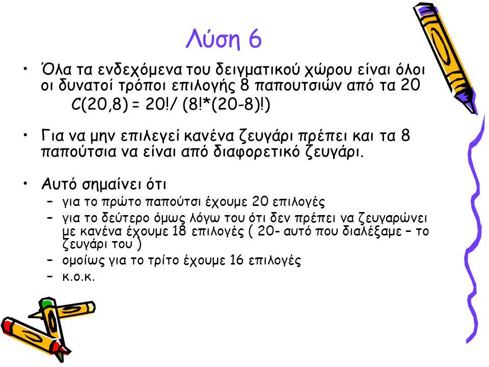 Λύση 6 •Όλα τα ενδεχόμενα του δειγματικού χώρου είναι όλοι οι δυνατοί τρόποι επιλογής 8 παπουτσιών από τα 20 C(20,8) = 20!/ (8!*(20-8)!) •Για να μην ε