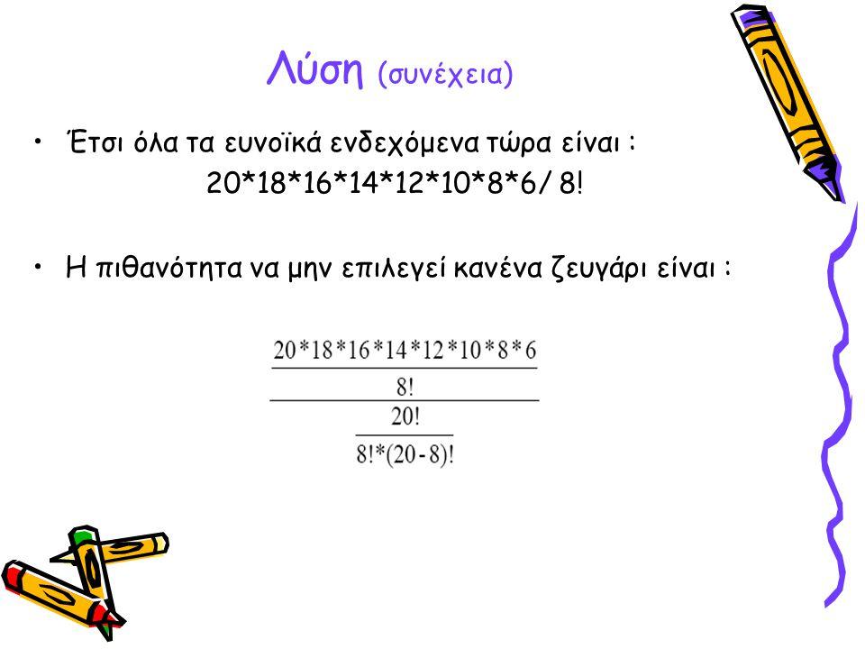 Λύση (συνέχεια) •Έτσι όλα τα ευνοϊκά ενδεχόμενα τώρα είναι : 20*18*16*14*12*10*8*6/ 8! •H πιθανότητα να μην επιλεγεί κανένα ζευγάρι είναι :