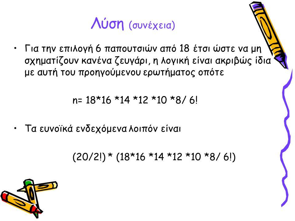 Λύση (συνέχεια) •Για την επιλογή 6 παπουτσιών από 18 έτσι ώστε να μη σχηματίζουν κανένα ζευγάρι, η λογική είναι ακριβώς ίδια με αυτή του προηγούμενου
