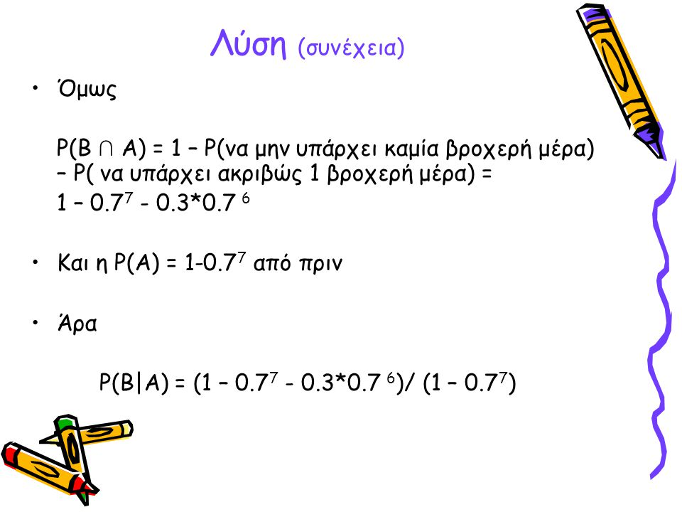 Λύση (συνέχεια) •Όμως P(B ∩ A) = 1 – P(να μην υπάρχει καμία βροχερή μέρα) – P( να υπάρχει ακριβώς 1 βροχερή μέρα) = 1 – 0.7 7 - 0.3*0.7 6 •Και η P(A)