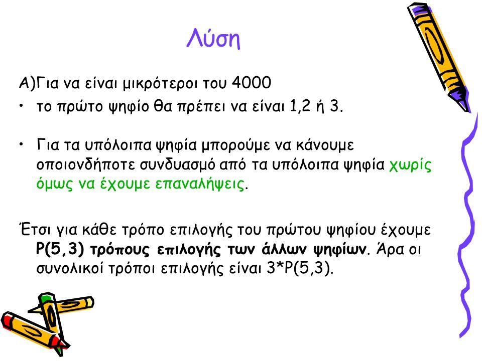 Λύση Α)Για να είναι μικρότεροι του 4000 •το πρώτο ψηφίο θα πρέπει να είναι 1,2 ή 3. •Για τα υπόλοιπα ψηφία μπορούμε να κάνουμε οποιονδήποτε συνδυασμό