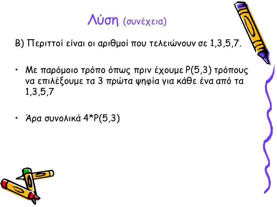 Λύση (συνέχεια) Β) Περιττοί είναι οι αριθμοί που τελειώνουν σε 1,3,5,7. •Με παρόμοιο τρόπο όπως πριν έχουμε P(5,3) τρόπους να επιλέξουμε τα 3 πρώτα ψη