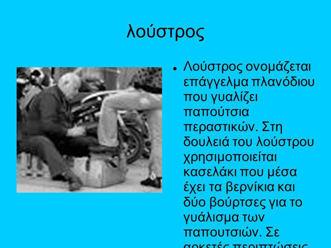 λούστρος  Λούστρος ονομάζεται επάγγελμα πλανόδιου που γυαλίζει παπούτσια περαστικών. Στη δουλειά του λούστρου χρησιμοποιείται κασελάκι που μέσα έχει