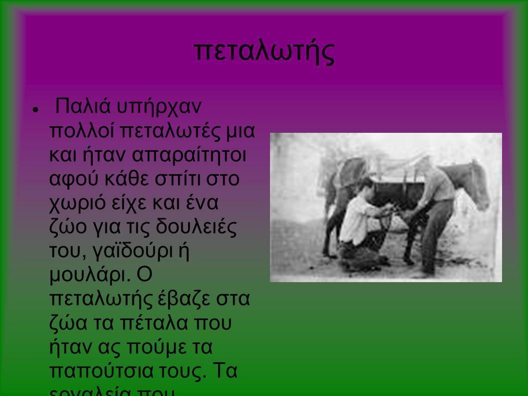 πεταλωτής  Παλιά υπήρχαν πολλοί πεταλωτές μια και ήταν απαραίτητοι αφού κάθε σπίτι στο χωριό είχε και ένα ζώο για τις δουλειές του, γαϊδούρι ή μουλάρ