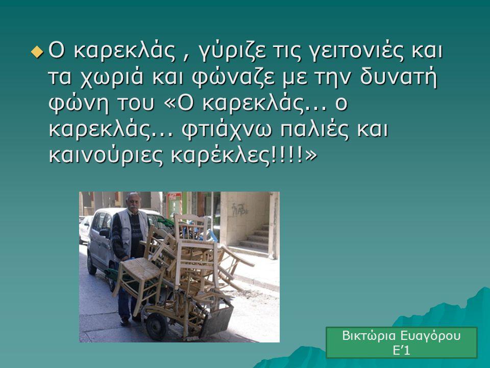  Ο καρεκλάς, γύριζε τις γειτονιές και τα χωριά και φώναζε με την δυνατή φώνη του «Ο καρεκλάς... ο καρεκλάς... φτιάχνω παλιές και καινούριες καρέκλες!