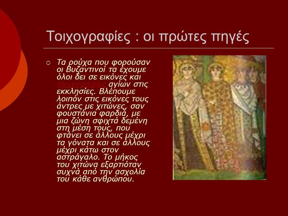 Τοιχογραφίες : οι πρώτες πηγές  Τα ρούχα που φορούσαν οι Βυζαντινοί τα έχουμε όλοι δει σε εικόνες και τοιχογραφίες αγίων στις εκκλησίες.