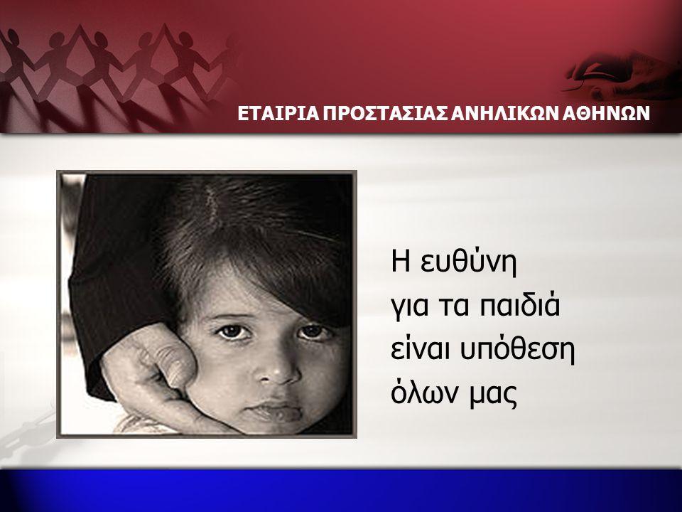 ΕΤΑΙΡΙΑ ΠΡΟΣΤΑΣΙΑΣ ΑΝΗΛΙΚΩΝ ΑΘΗΝΩΝ Η ευθύνη για τα παιδιά είναι υπόθεση όλων μας