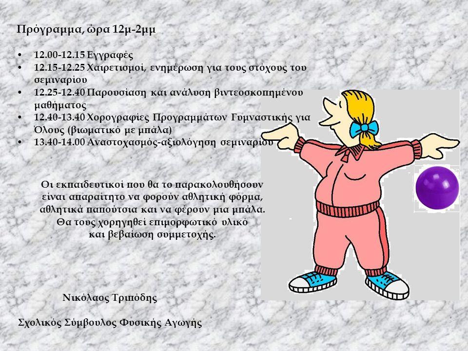 Νικόλαος Τριπόδης Σχολικός Σύμβουλος Φυσικής Αγωγής Πρόγραμμα, ώρα 12μ-2μμ • 12.00-12.15 Εγγραφές • 12.15-12.25 Χαιρετισμοί, ενημέρωση για τους στόχους του σεμιναρίου • 12.25-12.40 Παρουσίαση και ανάλυση βιντεοσκοπημένου μαθήματος • 12.40-13.40 Χορογραφίες Προγραμμάτων Γυμναστικής για Όλους (βιωματικό με μπάλα) • 13.40-14.00 Αναστοχασμός-αξιολόγηση σεμιναρίου Οι εκπαιδευτικοί που θα το παρακολουθήσουν είναι απαραίτητο να φορούν αθλητική φόρμα, αθλητικά παπούτσια και να φέρουν μια μπάλα.