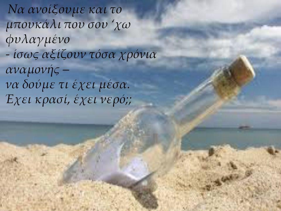 Να ανοίξουμε και το μπουκάλι που σου 'χω φυλαγμένο - ίσως αξίζουν τόσα χρόνια αναμονής – να δούμε τι έχει μέσα. Έχει κρασί, έχει νερό;;