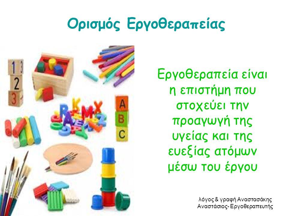 Ορισμός Εργοθεραπείας Εργοθεραπεία είναι η επιστήμη που στοχεύει την προαγωγή της υγείας και της ευεξίας ατόμων μέσω του έργου λόγος & γραφή Αναστασάκ