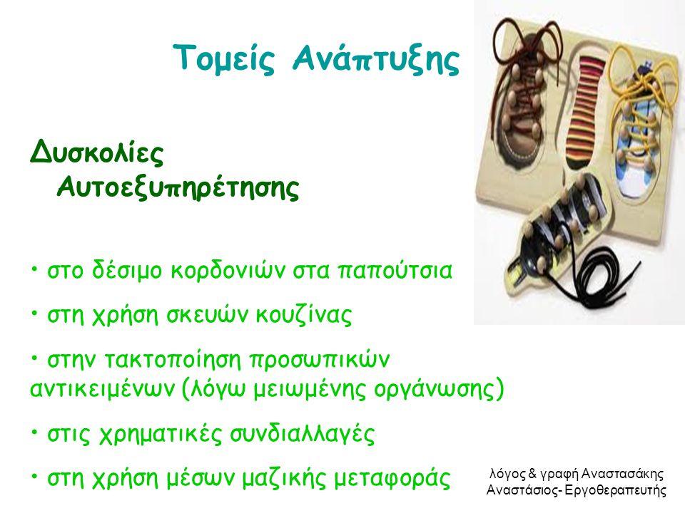 Τομείς Ανάπτυξης Δυσκολίες Αυτοεξυπηρέτησης • στο δέσιμο κορδονιών στα παπούτσια • στη χρήση σκευών κουζίνας • στην τακτοποίηση προσωπικών αντικειμένω
