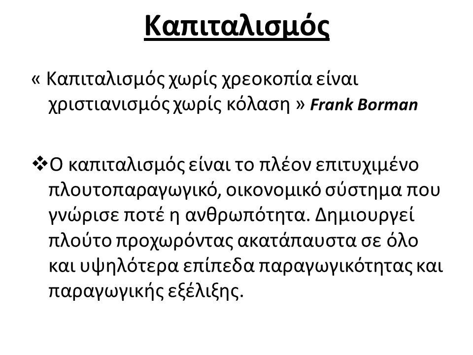 Καπιταλισμός « Καπιταλισμός χωρίς χρεοκοπία είναι χριστιανισμός χωρίς κόλαση » Frank Borman  Ο καπιταλισμός είναι το πλέον επιτυχιμένο πλουτοπαραγωγικό, οικονομικό σύστημα που γνώρισε ποτέ η ανθρωπότητα.