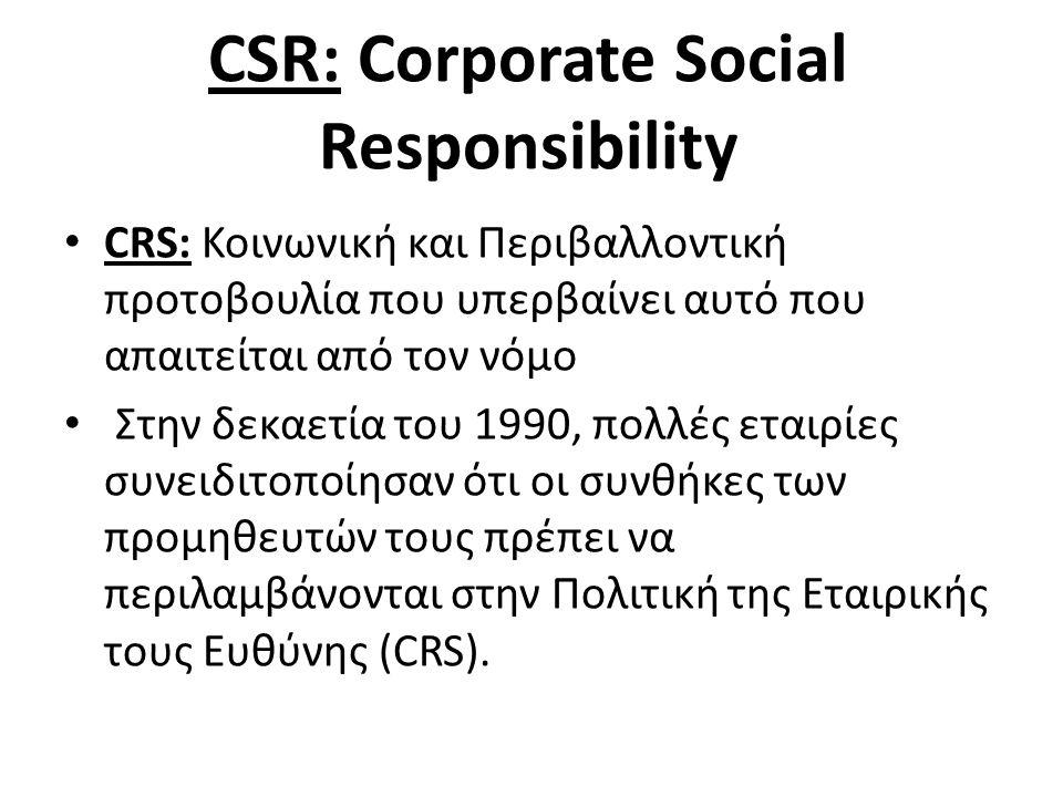 CSR: Corporate Social Responsibility • CRS: Κοινωνική και Περιβαλλοντική προτοβουλία που υπερβαίνει αυτό που απαιτείται από τον νόμο • Στην δεκαετία του 1990, πολλές εταιρίες συνειδιτοποίησαν ότι οι συνθήκες των προμηθευτών τους πρέπει να περιλαμβάνονται στην Πολιτική της Εταιρικής τους Ευθύνης (CRS).