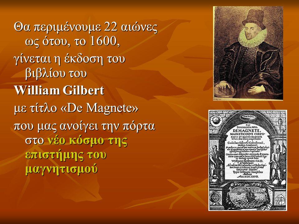 Θα περιμένουμε 22 αιώνες ως ότου, το 1600, γίνεται η έκδοση του βιβλίου του William Gilbert με τίτλο «De Magnete» που μας ανοίγει την πόρτα στο νέο κό