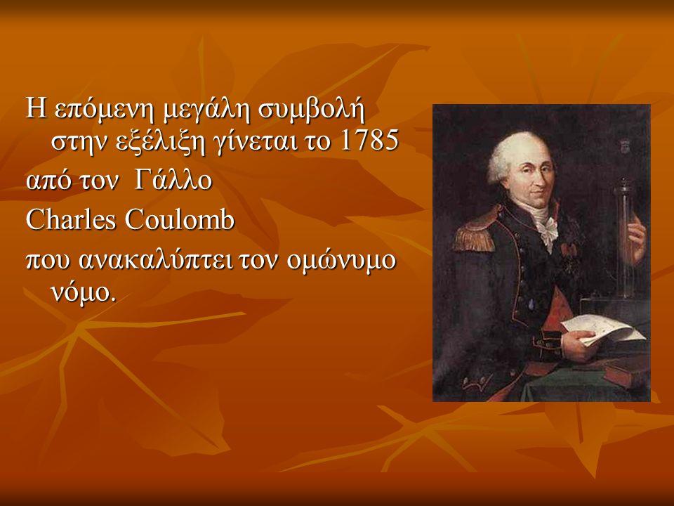 Η επόμενη μεγάλη συμβολή στην εξέλιξη γίνεται το 1785 από τον Γάλλο Charles Coulomb που ανακαλύπτει τον ομώνυμο νόμο.